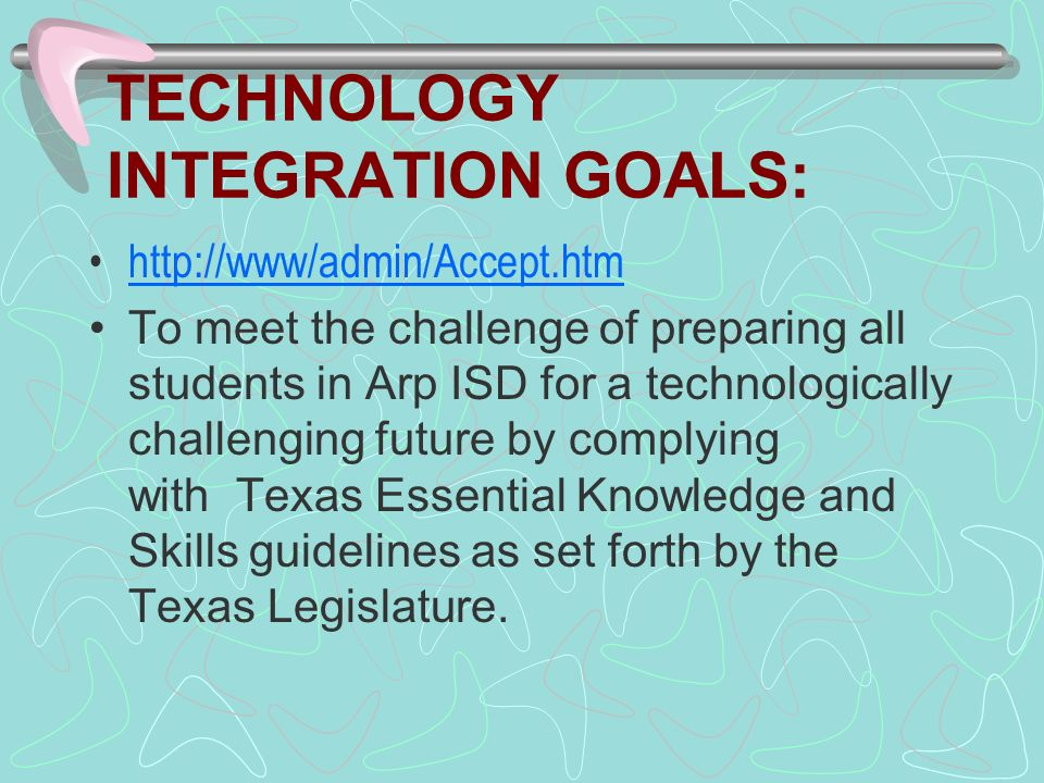 TECHNOLOGY INTEGRATION GOALS: http://www/admin/Accept.htm To meet the challenge of preparing all students in Arp ISD for a technologically challenging future by complying with Texas Essential Knowledge and Skills guidelines as set forth by the Texas Legislature.