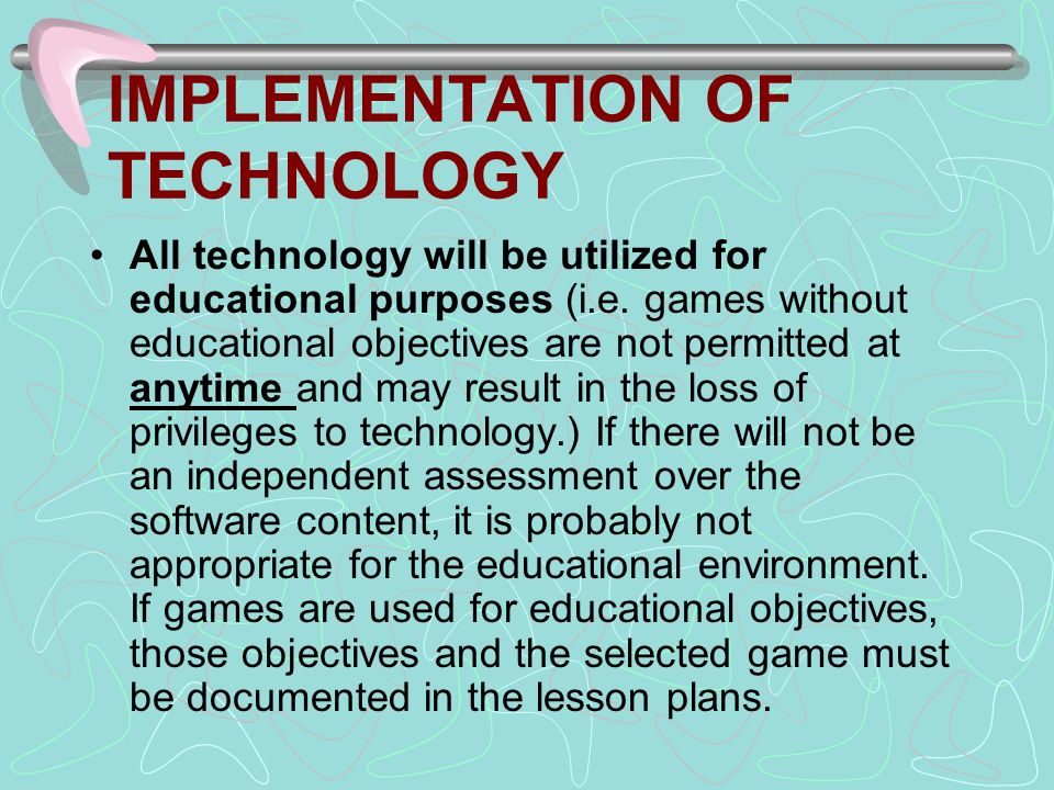 IMPLEMENTATION OF TECHNOLOGY All technology will be utilized for educational purposes (i.e.