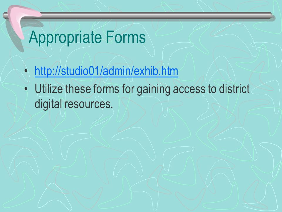 Appropriate Forms http://studio01/admin/exhib.htm Utilize these forms for gaining access to district digital resources.