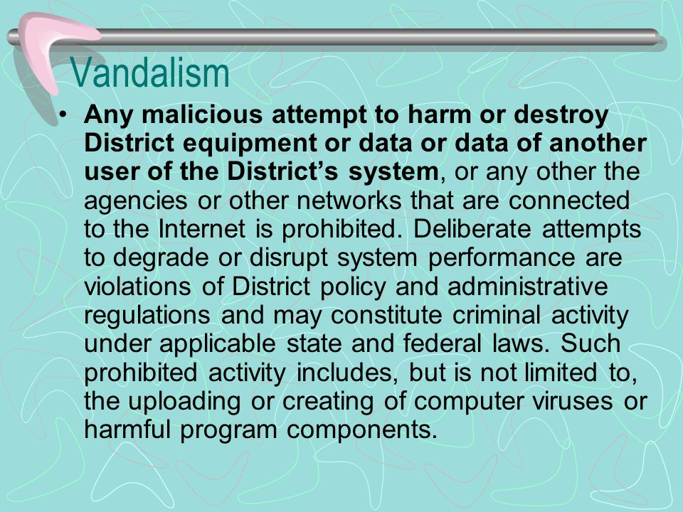 Vandalism Any malicious attempt to harm or destroy District equipment or data or data of another user of the Districts system, or any other the agencies or other networks that are connected to the Internet is prohibited.