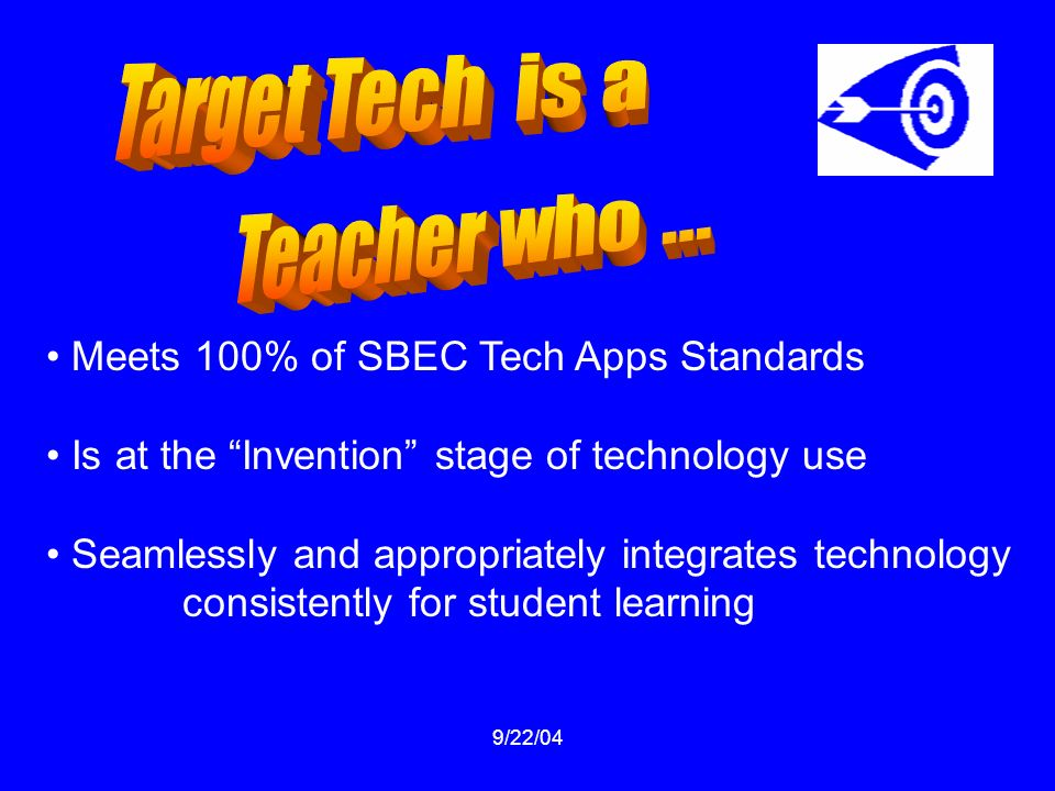 9/22/04 Meets 100% of SBEC Tech Apps Standards Is at the Invention stage of technology use Seamlessly and appropriately integrates technology consistently for student learning