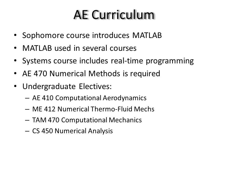 AE Curriculum Sophomore course introduces MATLAB MATLAB used in several courses Systems course includes real-time programming AE 470 Numerical Methods is required Undergraduate Electives: – AE 410 Computational Aerodynamics – ME 412 Numerical Thermo-Fluid Mechs – TAM 470 Computational Mechanics – CS 450 Numerical Analysis