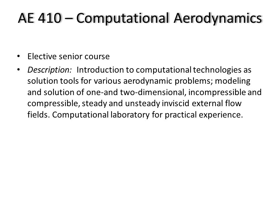 AE 410 – Computational Aerodynamics Elective senior course Description: Introduction to computational technologies as solution tools for various aerodynamic problems; modeling and solution of one-and two-dimensional, incompressible and compressible, steady and unsteady inviscid external flow fields.