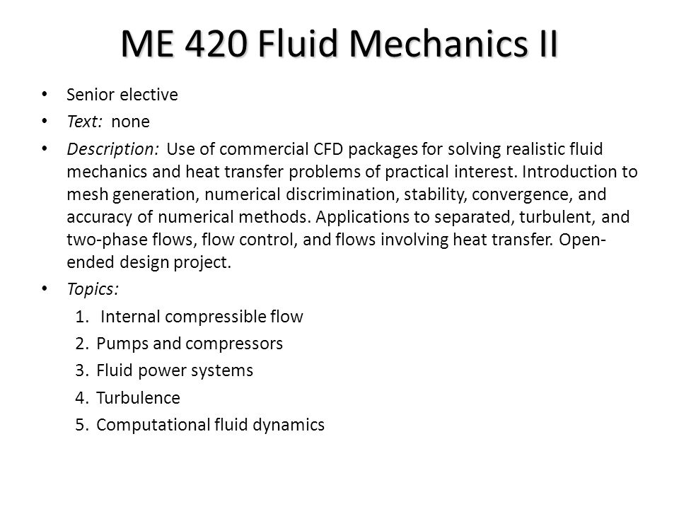 ME 420 Fluid Mechanics II Senior elective Text: none Description: Use of commercial CFD packages for solving realistic fluid mechanics and heat transfer problems of practical interest.