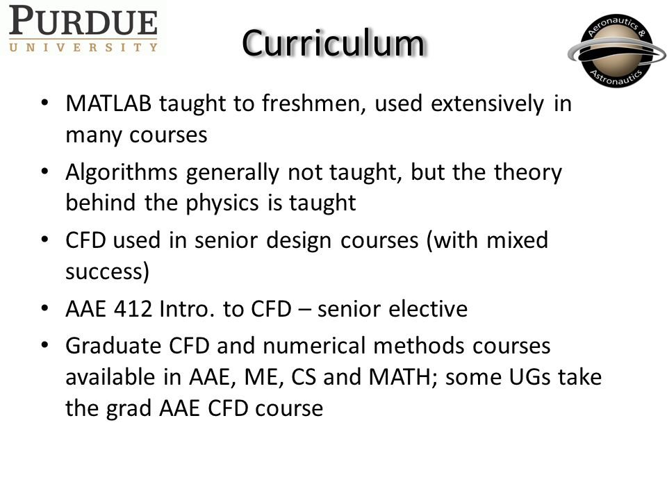 CurriculumCurriculum MATLAB taught to freshmen, used extensively in many courses Algorithms generally not taught, but the theory behind the physics is taught CFD used in senior design courses (with mixed success) AAE 412 Intro.