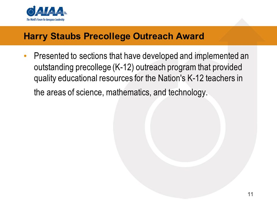 11 Harry Staubs Precollege Outreach Award Presented to sections that have developed and implemented an outstanding precollege (K-12) outreach program that provided quality educational resources for the Nation s K-12 teachers in the areas of science, mathematics, and technology.