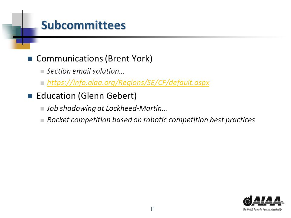 11 Subcommittees Communications (Brent York) Section email solution… https://info.aiaa.org/Regions/SE/CF/default.aspx Education (Glenn Gebert) Job shadowing at Lockheed-Martin… Rocket competition based on robotic competition best practices