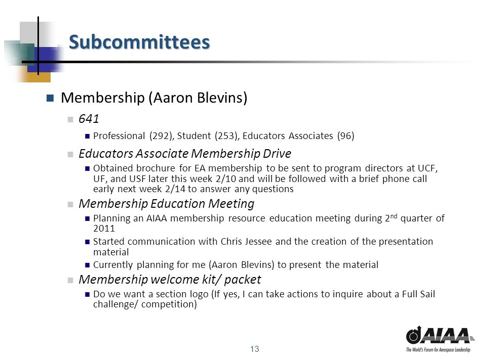 13 Subcommittees Membership (Aaron Blevins) 641 Professional (292), Student (253), Educators Associates (96) Educators Associate Membership Drive Obtained brochure for EA membership to be sent to program directors at UCF, UF, and USF later this week 2/10 and will be followed with a brief phone call early next week 2/14 to answer any questions Membership Education Meeting Planning an AIAA membership resource education meeting during 2 nd quarter of 2011 Started communication with Chris Jessee and the creation of the presentation material Currently planning for me (Aaron Blevins) to present the material Membership welcome kit/ packet Do we want a section logo (If yes, I can take actions to inquire about a Full Sail challenge/ competition)