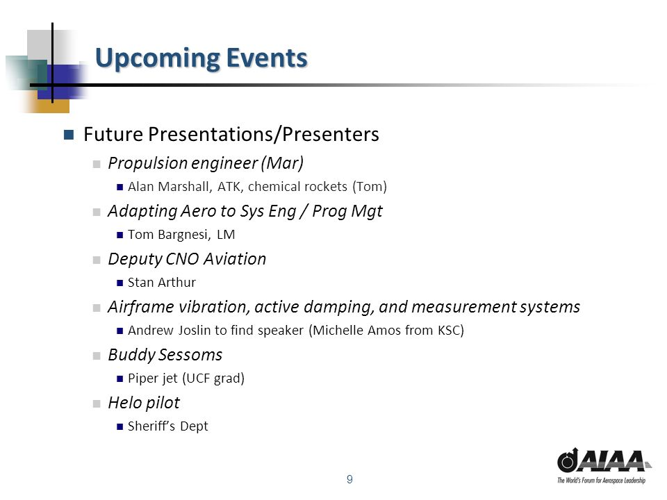 9 Upcoming Events Future Presentations/Presenters Propulsion engineer (Mar) Alan Marshall, ATK, chemical rockets (Tom) Adapting Aero to Sys Eng / Prog Mgt Tom Bargnesi, LM Deputy CNO Aviation Stan Arthur Airframe vibration, active damping, and measurement systems Andrew Joslin to find speaker (Michelle Amos from KSC) Buddy Sessoms Piper jet (UCF grad) Helo pilot Sheriffs Dept