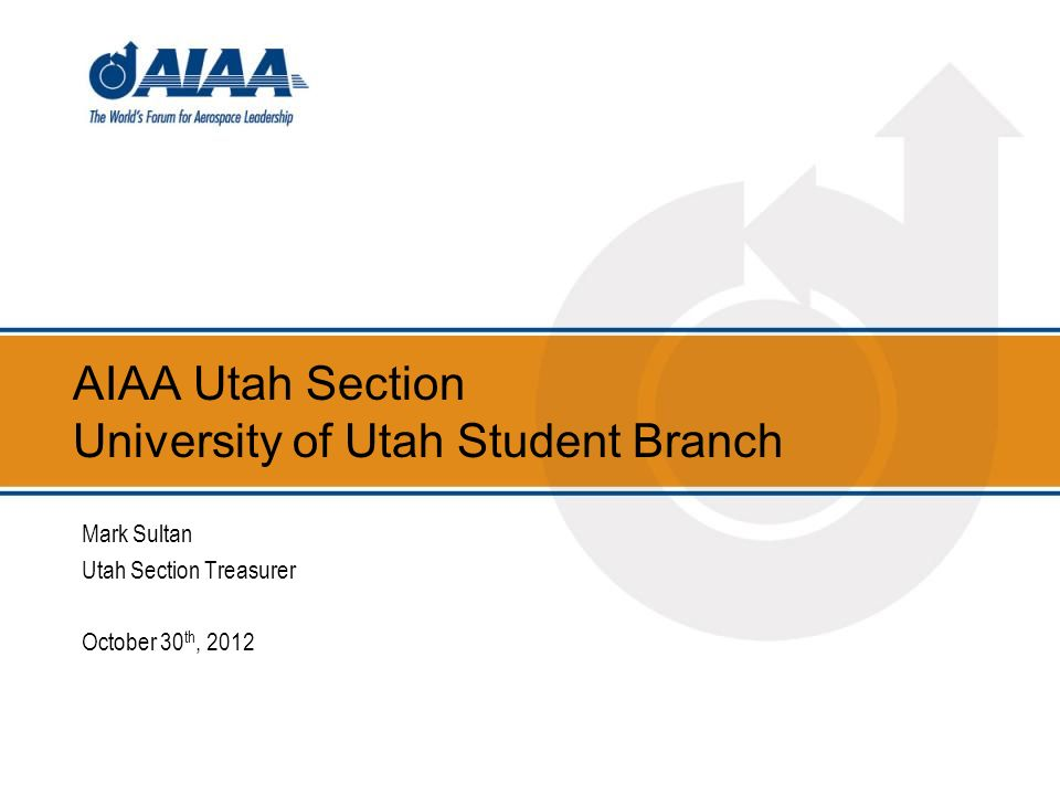 AIAA Utah Section University of Utah Student Branch Mark Sultan Utah Section Treasurer October 30 th, 2012