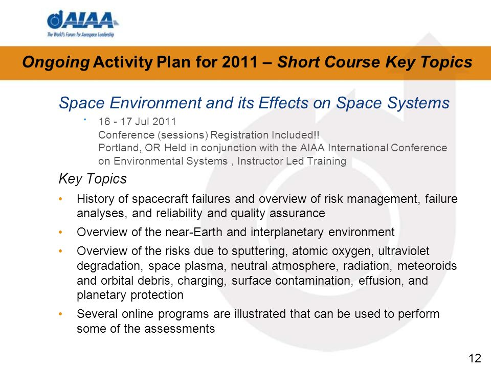 12 Ongoing Activity Plan for 2011 – Short Course Key Topics Space Environment and its Effects on Space Systems · 16 - 17 Jul 2011 Conference (sessions) Registration Included!.