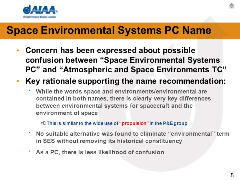 8 Space Environmental Systems PC Name Concern has been expressed about possible confusion between Space Environmental Systems PC and Atmospheric and Space Environments TC Key rationale supporting the name recommendation: · While the words space and environments/environmental are contained in both names, there is clearly very key differences between environmental systems for spacecraft and the environment of space This is similar to the wide use of propulsion in the P&E group · No suitable alternative was found to eliminate environmental term in SES without removing its historical constituency · As a PC, there is less likelihood of confusion