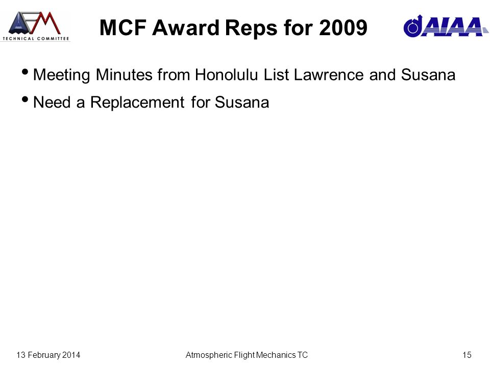 13 February 2014Atmospheric Flight Mechanics TC15 MCF Award Reps for 2009 Meeting Minutes from Honolulu List Lawrence and Susana Need a Replacement for Susana