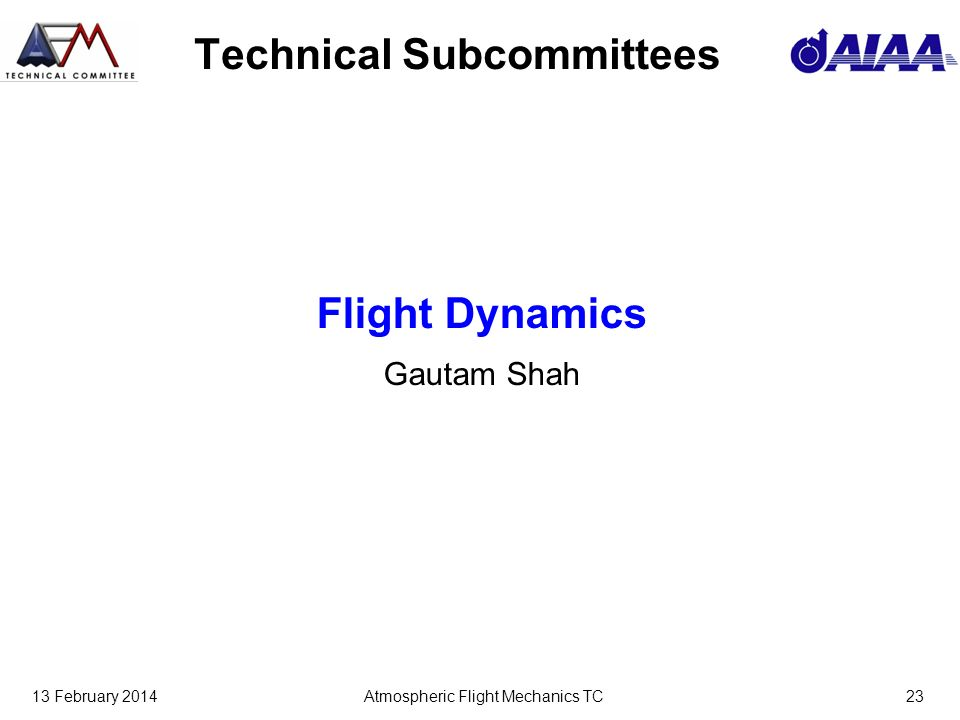 13 February 2014Atmospheric Flight Mechanics TC23 Technical Subcommittees Flight Dynamics Gautam Shah