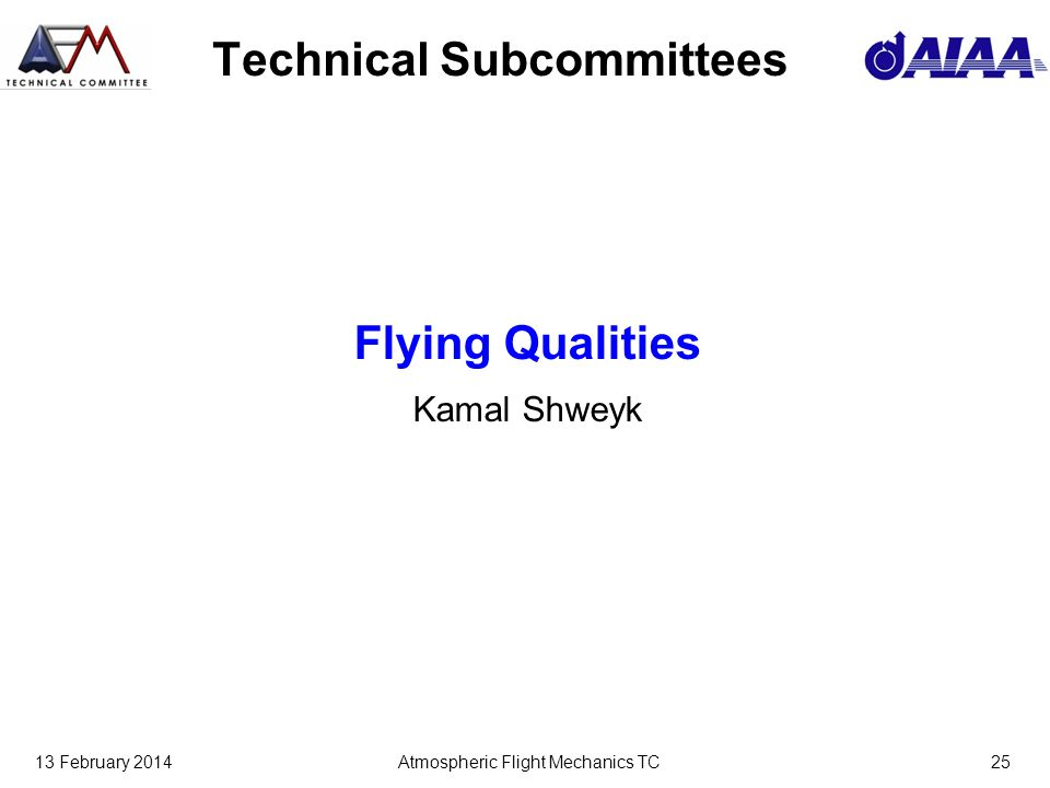 13 February 2014Atmospheric Flight Mechanics TC25 Technical Subcommittees Flying Qualities Kamal Shweyk