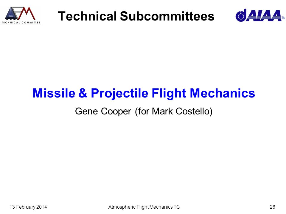 13 February 2014Atmospheric Flight Mechanics TC26 Technical Subcommittees Missile & Projectile Flight Mechanics Gene Cooper (for Mark Costello)