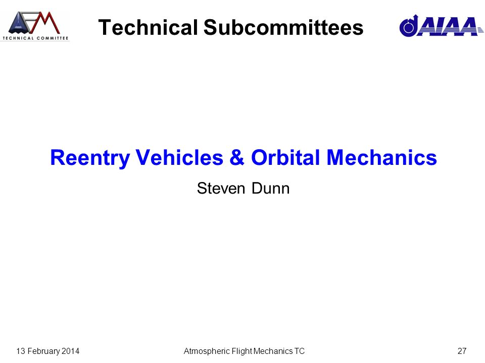 13 February 2014Atmospheric Flight Mechanics TC27 Technical Subcommittees Reentry Vehicles & Orbital Mechanics Steven Dunn