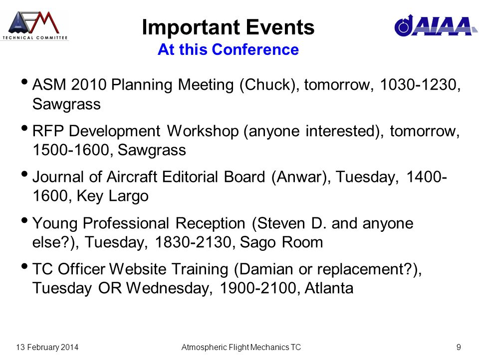 13 February 2014Atmospheric Flight Mechanics TC9 Important Events At this Conference ASM 2010 Planning Meeting (Chuck), tomorrow, 1030-1230, Sawgrass RFP Development Workshop (anyone interested), tomorrow, 1500-1600, Sawgrass Journal of Aircraft Editorial Board (Anwar), Tuesday, 1400- 1600, Key Largo Young Professional Reception (Steven D.