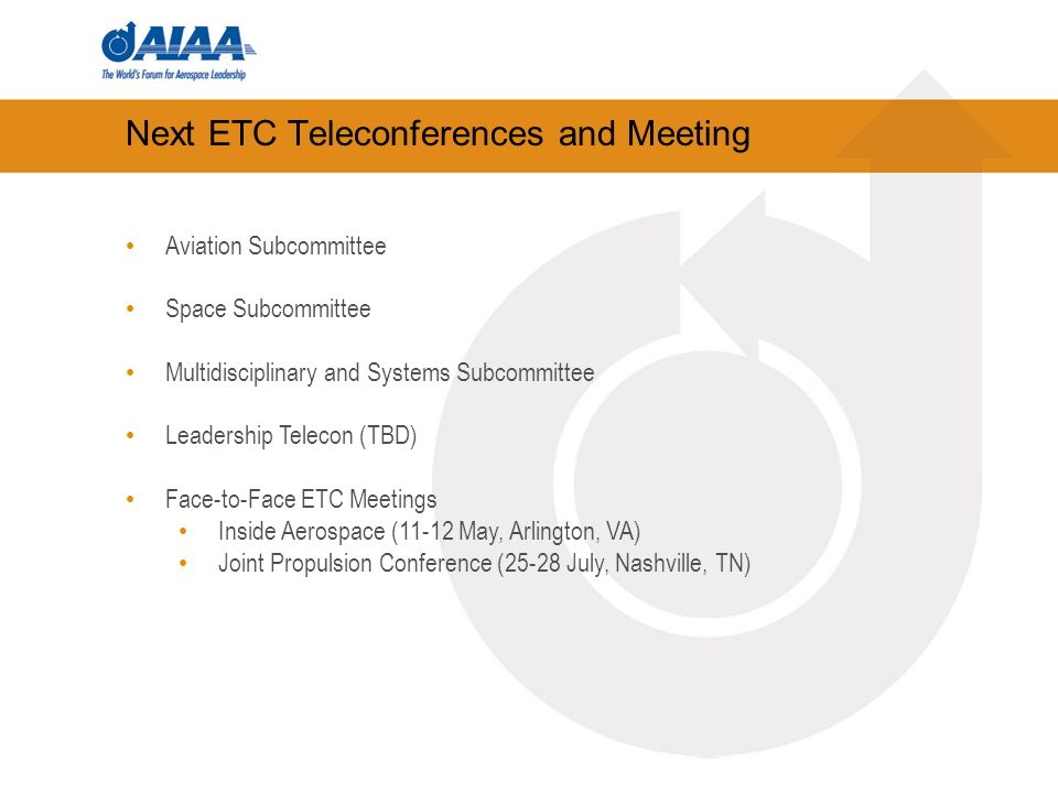 Next ETC Teleconferences and Meeting Aviation Subcommittee Space Subcommittee Multidisciplinary and Systems Subcommittee Leadership Telecon (TBD) Face-to-Face ETC Meetings Inside Aerospace (11-12 May, Arlington, VA) Joint Propulsion Conference (25-28 July, Nashville, TN)