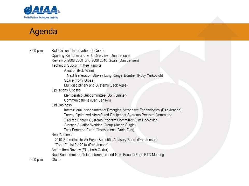 Agenda 7:00 p.m.Roll Call and Introduction of Guests Opening Remarks and ETC Overview (Dan Jensen) Review of 2008-2009 and 2009-2010 Goals (Dan Jensen) Technical Subcommittee Reports Aviation (Bob Winn) Next Generation Strike / Long-Range Bomber (Rudy Yurkovich) Space (Tony Gross) Multidisciplinary and Systems (Jack Agee) Operations Update Membership Subcommittee (Sam Bruner) Communications (Dan Jensen) Old Business International Assessment of Emerging Aerospace Technologies (Dan Jensen) Energy Optimized Aircraft and Equipment Systems Program Committee Directed Energy Systems Program Committee (Jim Horkovich) Greener Aviation Working Group (Jason Slagle) Task Force on Earth Observations (Craig Day) New Business 2010 Submittals to Air Force Scientific Advisory Board (Dan Jensen) Top 10 List for 2010 (Dan Jensen) Action Item Review (Elizabeth Carter) Next Subcommittee Teleconferences and Next Face-to-Face ETC Meeting 9:00 p.mClose