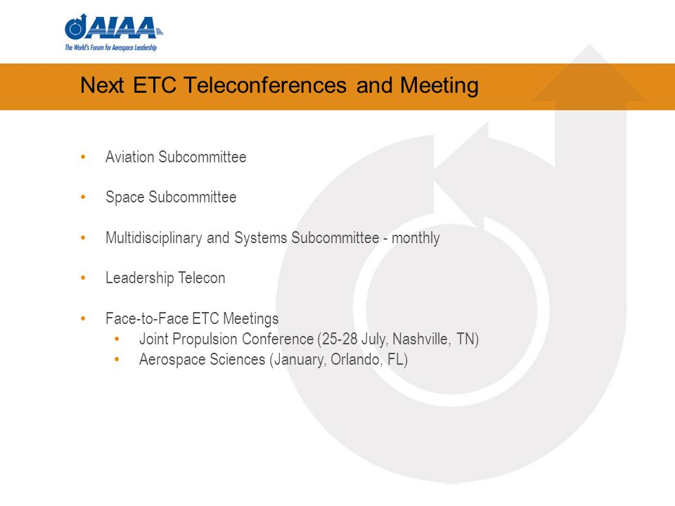 Next ETC Teleconferences and Meeting Aviation Subcommittee Space Subcommittee Multidisciplinary and Systems Subcommittee - monthly Leadership Telecon Face-to-Face ETC Meetings Joint Propulsion Conference (25-28 July, Nashville, TN) Aerospace Sciences (January, Orlando, FL)