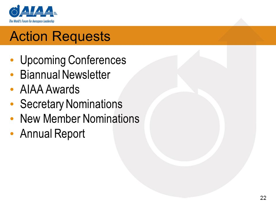 Action Requests Upcoming Conferences Biannual Newsletter AIAA Awards Secretary Nominations New Member Nominations Annual Report 22