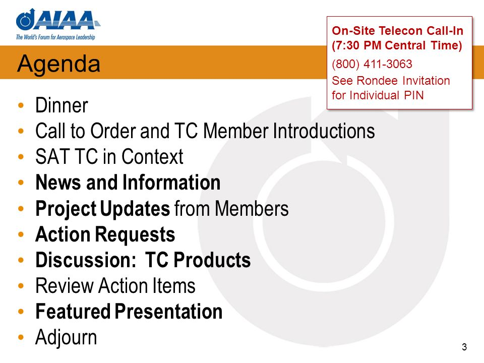 Agenda Dinner Call to Order and TC Member Introductions SAT TC in Context News and Information Project Updates from Members Action Requests Discussion: TC Products Review Action Items Featured Presentation Adjourn 3 On-Site Telecon Call-In (7:30 PM Central Time) (800) 411-3063 See Rondee Invitation for Individual PIN On-Site Telecon Call-In (7:30 PM Central Time) (800) 411-3063 See Rondee Invitation for Individual PIN