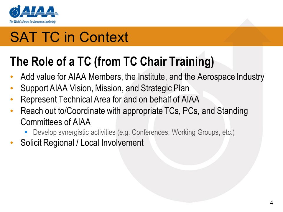 4 SAT TC in Context The Role of a TC (from TC Chair Training) Add value for AIAA Members, the Institute, and the Aerospace Industry Support AIAA Vision, Mission, and Strategic Plan Represent Technical Area for and on behalf of AIAA Reach out to/Coordinate with appropriate TCs, PCs, and Standing Committees of AIAA Develop synergistic activities (e.g.