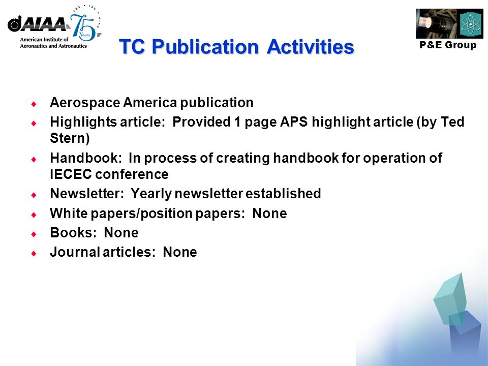 P&E Group TC Publication Activities Aerospace America publication Highlights article: Provided 1 page APS highlight article (by Ted Stern) Handbook: In process of creating handbook for operation of IECEC conference Newsletter: Yearly newsletter established White papers/position papers: None Books: None Journal articles: None