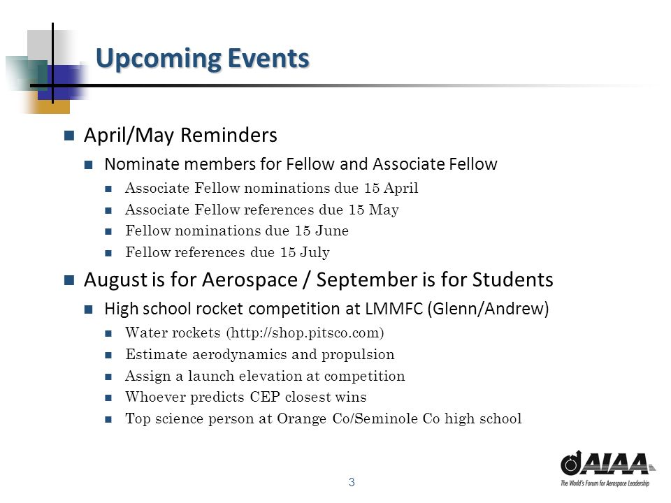 3 Upcoming Events April/May Reminders Nominate members for Fellow and Associate Fellow Associate Fellow nominations due 15 April Associate Fellow references due 15 May Fellow nominations due 15 June Fellow references due 15 July August is for Aerospace / September is for Students High school rocket competition at LMMFC (Glenn/Andrew) Water rockets (http://shop.pitsco.com) Estimate aerodynamics and propulsion Assign a launch elevation at competition Whoever predicts CEP closest wins Top science person at Orange Co/Seminole Co high school