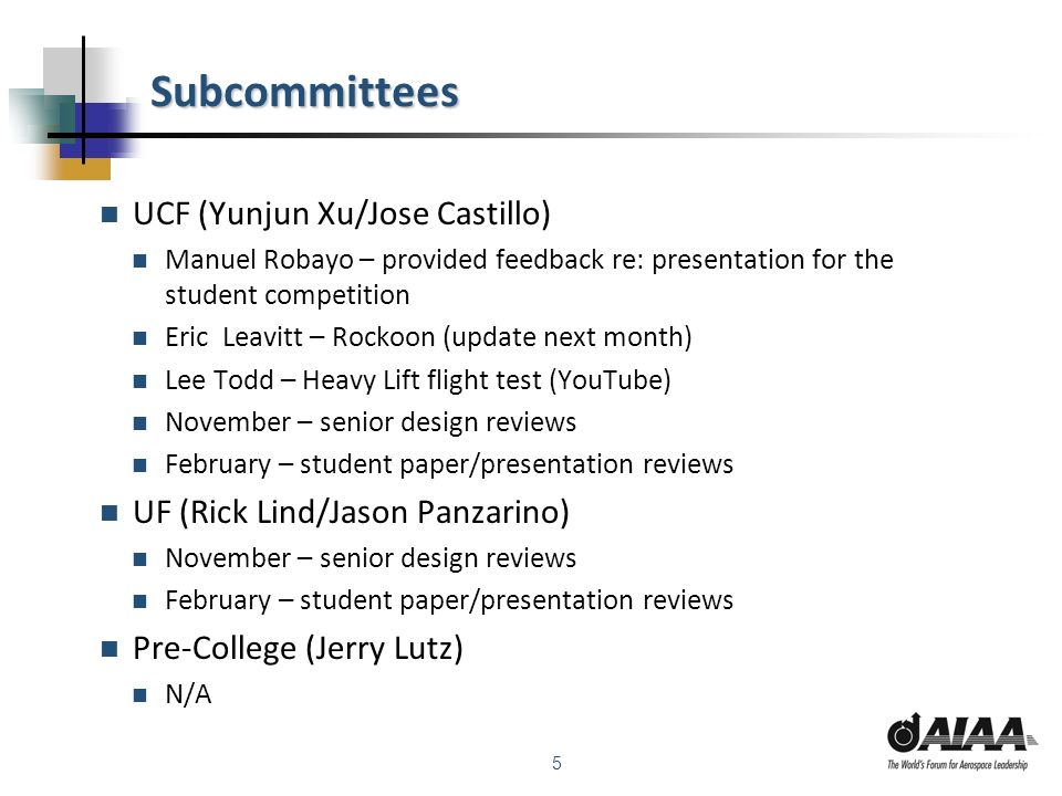 5 Subcommittees UCF (Yunjun Xu/Jose Castillo) Manuel Robayo – provided feedback re: presentation for the student competition Eric Leavitt – Rockoon (update next month) Lee Todd – Heavy Lift flight test (YouTube) November – senior design reviews February – student paper/presentation reviews UF (Rick Lind/Jason Panzarino) November – senior design reviews February – student paper/presentation reviews Pre-College (Jerry Lutz) N/A