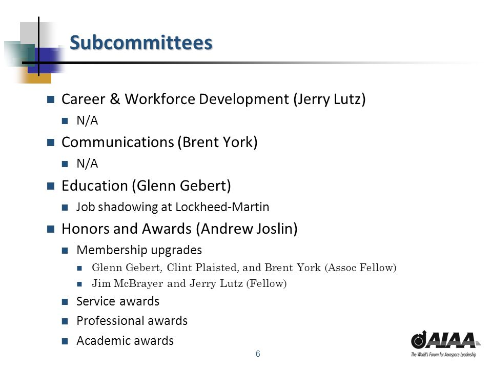 6 Subcommittees Career & Workforce Development (Jerry Lutz) N/A Communications (Brent York) N/A Education (Glenn Gebert) Job shadowing at Lockheed-Martin Honors and Awards (Andrew Joslin) Membership upgrades Glenn Gebert, Clint Plaisted, and Brent York (Assoc Fellow) Jim McBrayer and Jerry Lutz (Fellow) Service awards Professional awards Academic awards