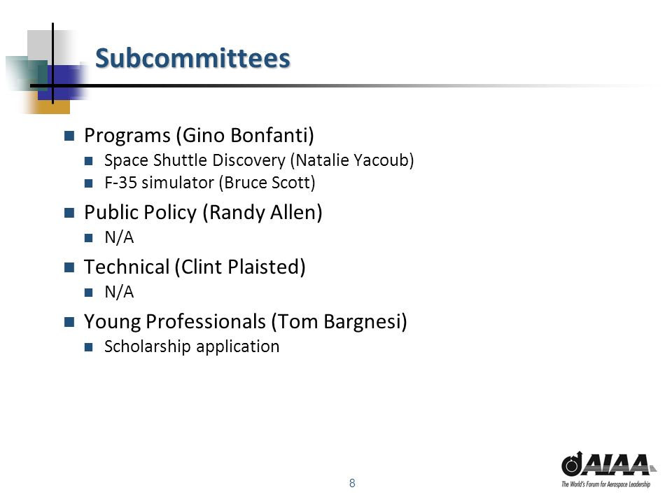 8 Subcommittees Programs (Gino Bonfanti) Space Shuttle Discovery (Natalie Yacoub) F-35 simulator (Bruce Scott) Public Policy (Randy Allen) N/A Technical (Clint Plaisted) N/A Young Professionals (Tom Bargnesi) Scholarship application