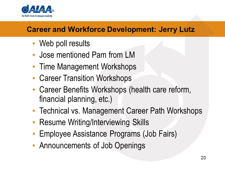 20 Career and Workforce Development: Jerry Lutz Web poll results Jose mentioned Pam from LM Time Management Workshops Career Transition Workshops Career Benefits Workshops (health care reform, financial planning, etc.) Technical vs.