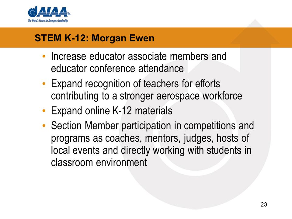 23 STEM K-12: Morgan Ewen Increase educator associate members and educator conference attendance Expand recognition of teachers for efforts contributing to a stronger aerospace workforce Expand online K-12 materials Section Member participation in competitions and programs as coaches, mentors, judges, hosts of local events and directly working with students in classroom environment