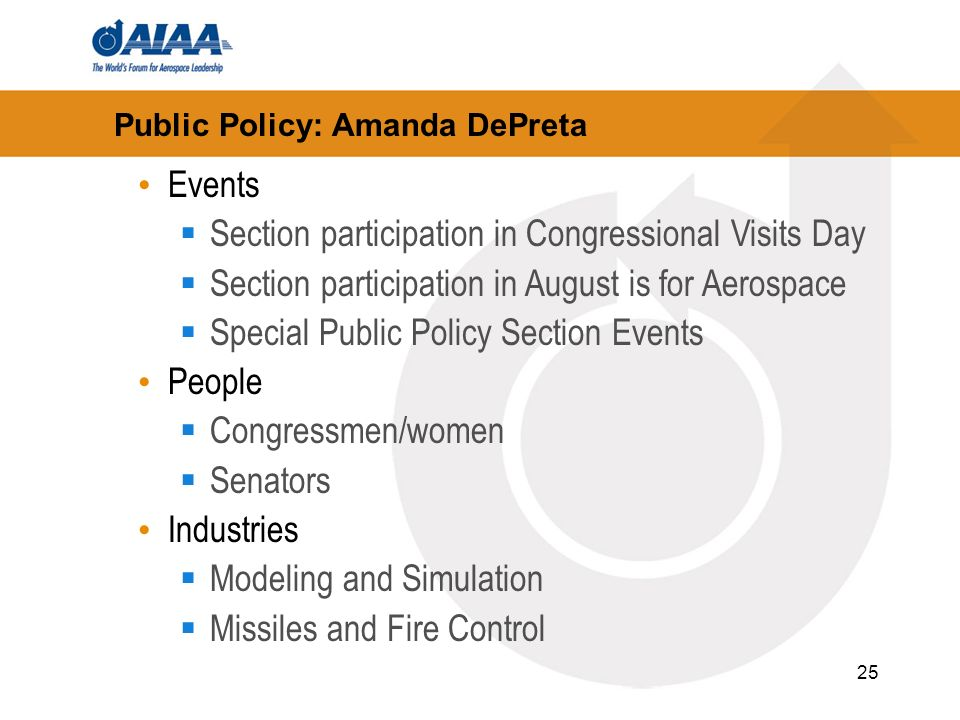 25 Public Policy: Amanda DePreta Events Section participation in Congressional Visits Day Section participation in August is for Aerospace Special Public Policy Section Events People Congressmen/women Senators Industries Modeling and Simulation Missiles and Fire Control