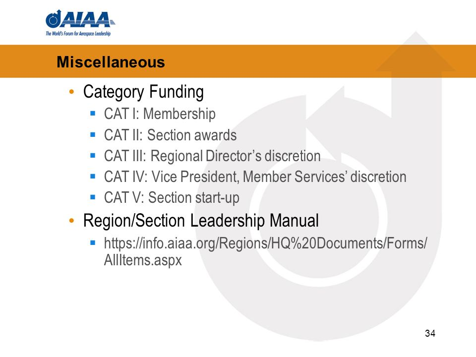34 Miscellaneous Category Funding CAT I: Membership CAT II: Section awards CAT III: Regional Directors discretion CAT IV: Vice President, Member Services discretion CAT V: Section start-up Region/Section Leadership Manual https://info.aiaa.org/Regions/HQ%20Documents/Forms/ AllItems.aspx