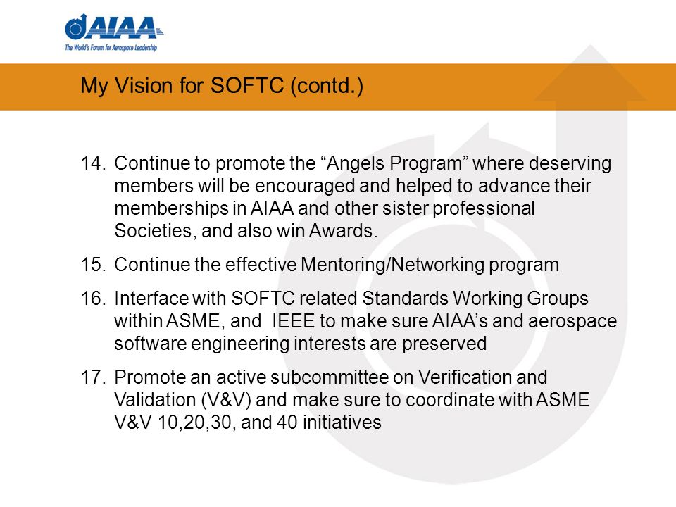 My Vision for SOFTC (contd.) 14.Continue to promote the Angels Program where deserving members will be encouraged and helped to advance their memberships in AIAA and other sister professional Societies, and also win Awards.