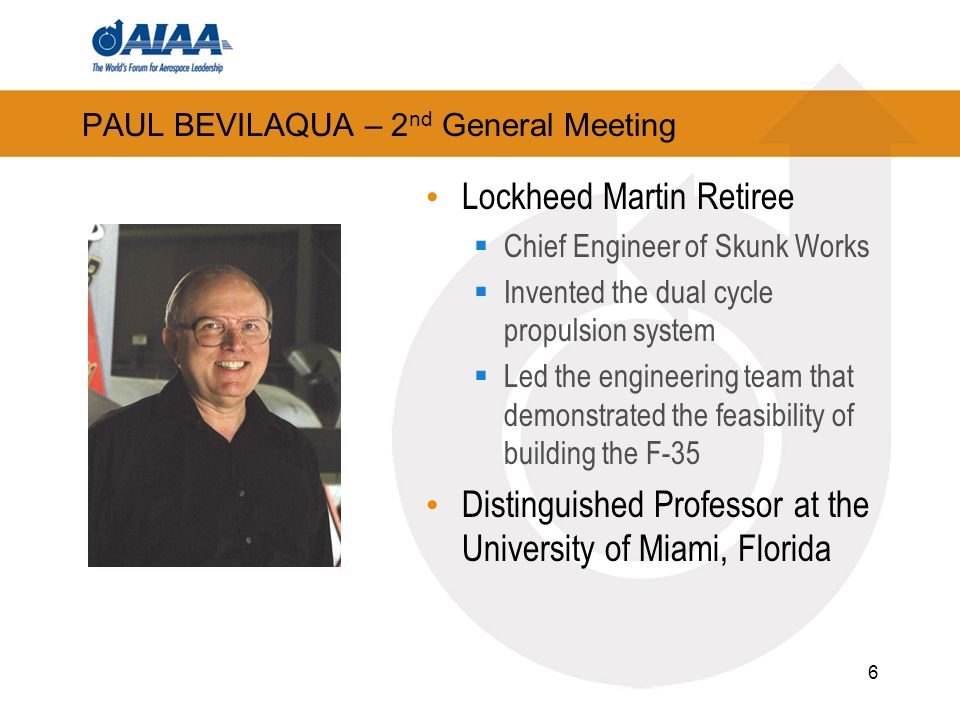 PAUL BEVILAQUA – 2 nd General Meeting Lockheed Martin Retiree Chief Engineer of Skunk Works Invented the dual cycle propulsion system Led the engineering team that demonstrated the feasibility of building the F-35 Distinguished Professor at the University of Miami, Florida 6