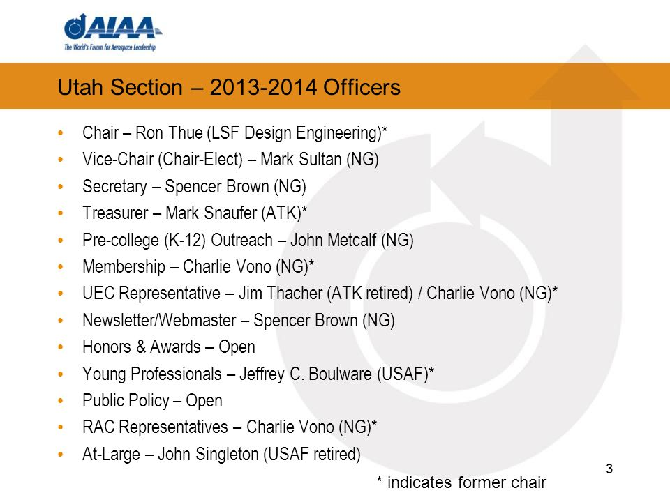 Utah Section – 2013-2014 Officers Chair – Ron Thue (LSF Design Engineering)* Vice-Chair (Chair-Elect) – Mark Sultan (NG) Secretary – Spencer Brown (NG) Treasurer – Mark Snaufer (ATK)* Pre-college (K-12) Outreach – John Metcalf (NG) Membership – Charlie Vono (NG)* UEC Representative – Jim Thacher (ATK retired) / Charlie Vono (NG)* Newsletter/Webmaster – Spencer Brown (NG) Honors & Awards – Open Young Professionals – Jeffrey C.