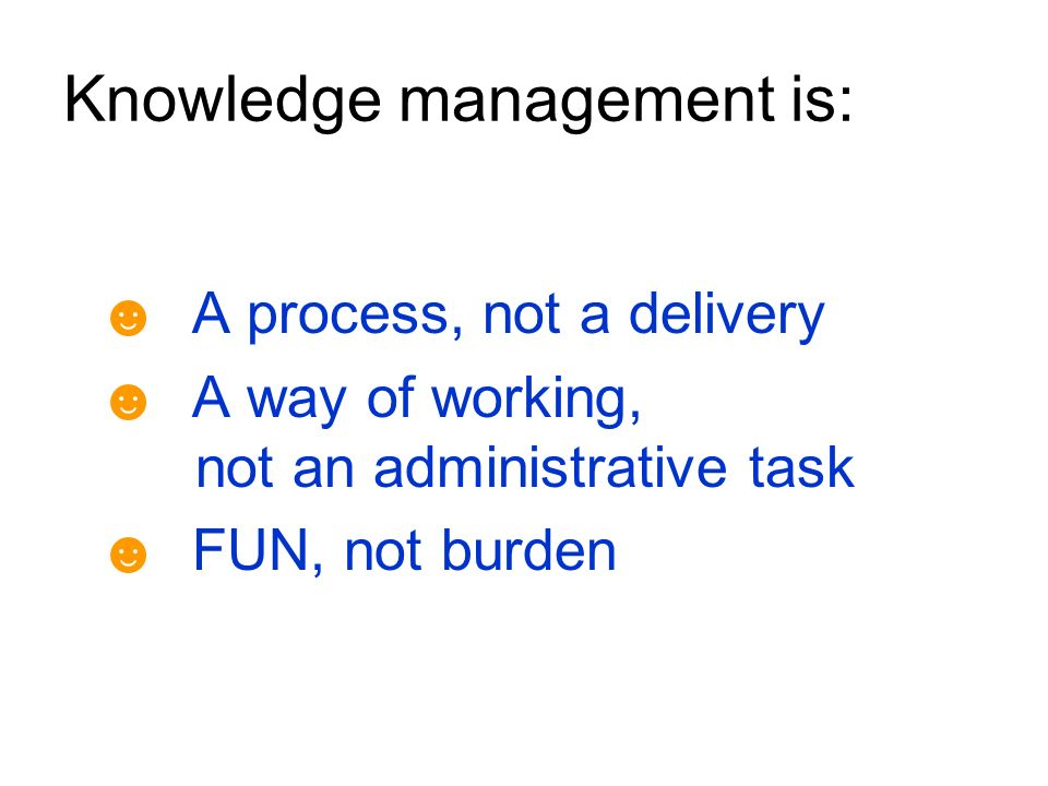Knowledge management is: A process, not a delivery A way of working, not an administrative task FUN, not burden
