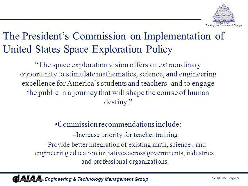 12/1/2005 Page 3 Engineering & Technology Management Group Engineering Technology Management Tracking the Constant of Change Management History Society Legal Aspects LogisticsSupply Chain Systems Engineering Economics Risk Technical Information Multidiscipline Design Product Development The Presidents Commission on Implementation of United States Space Exploration Policy The space exploration vision offers an extraordinary opportunity to stimulate mathematics, science, and engineering excellence for Americas students and teachers- and to engage the public in a journey that will shape the course of human destiny.