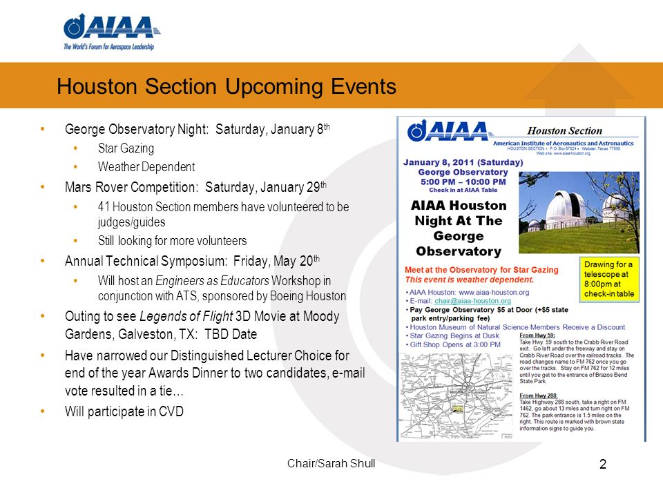 Houston Section Upcoming Events 2 George Observatory Night: Saturday, January 8 th Star Gazing Weather Dependent Mars Rover Competition: Saturday, January 29 th 41 Houston Section members have volunteered to be judges/guides Still looking for more volunteers Annual Technical Symposium: Friday, May 20 th Will host an Engineers as Educators Workshop in conjunction with ATS, sponsored by Boeing Houston Outing to see Legends of Flight 3D Movie at Moody Gardens, Galveston, TX: TBD Date Have narrowed our Distinguished Lecturer Choice for end of the year Awards Dinner to two candidates, e-mail vote resulted in a tie… Will participate in CVD Chair/Sarah Shull