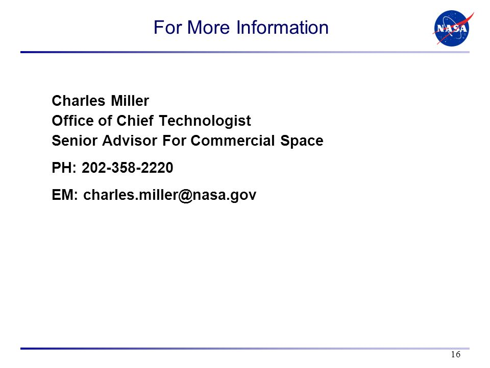 For More Information Charles Miller Office of Chief Technologist Senior Advisor For Commercial Space PH: 202-358-2220 EM: charles.miller@nasa.gov 16