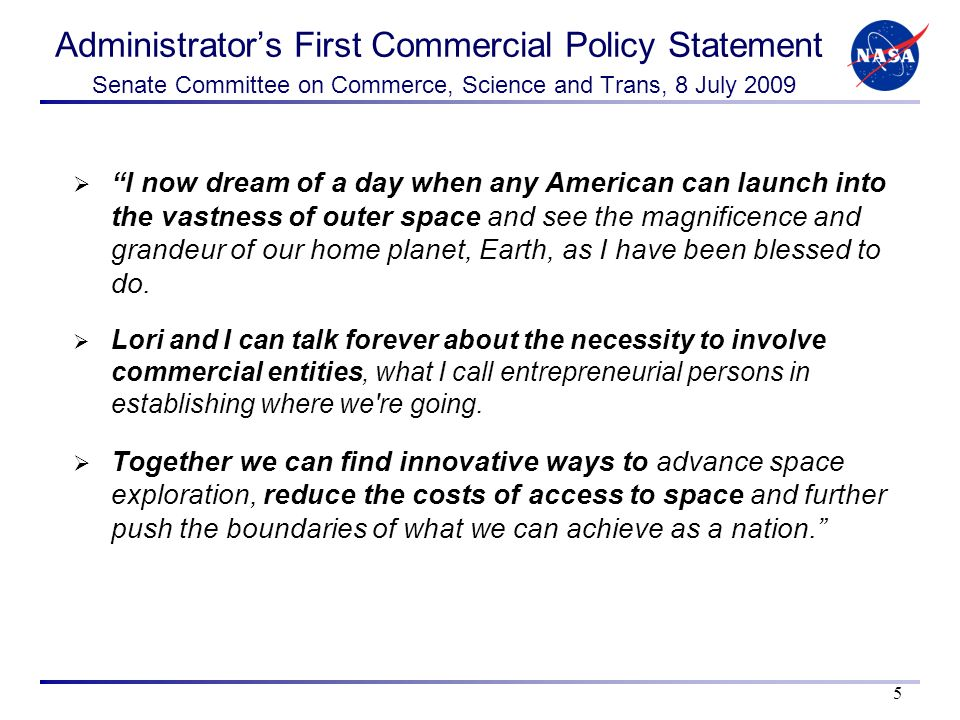 Administrators First Commercial Policy Statement Senate Committee on Commerce, Science and Trans, 8 July 2009 l now dream of a day when any American can launch into the vastness of outer space and see the magnificence and grandeur of our home planet, Earth, as I have been blessed to do.
