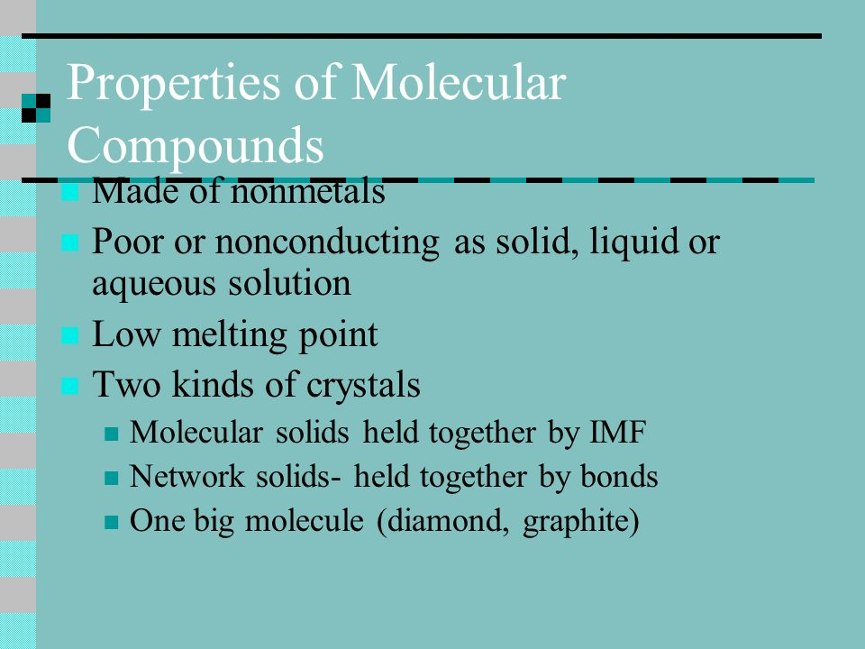 Properties of Molecular Compounds Made of nonmetals Poor or nonconducting as solid, liquid or aqueous solution Low melting point Two kinds of crystals Molecular solids held together by IMF Network solids- held together by bonds One big molecule (diamond, graphite)