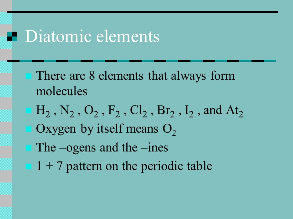 Diatomic elements There are 8 elements that always form molecules H 2, N 2, O 2, F 2, Cl 2, Br 2, I 2, and At 2 Oxygen by itself means O 2 The –ogens and the –ines 1 + 7 pattern on the periodic table