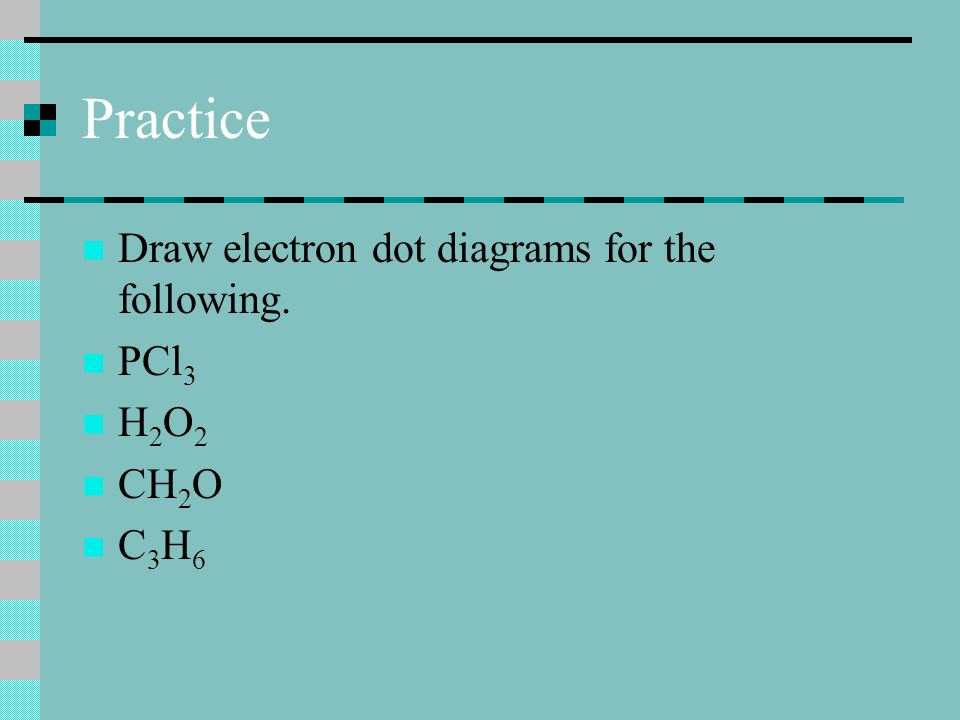 Practice Draw electron dot diagrams for the following. PCl 3 H 2 O 2 CH 2 O C 3 H 6
