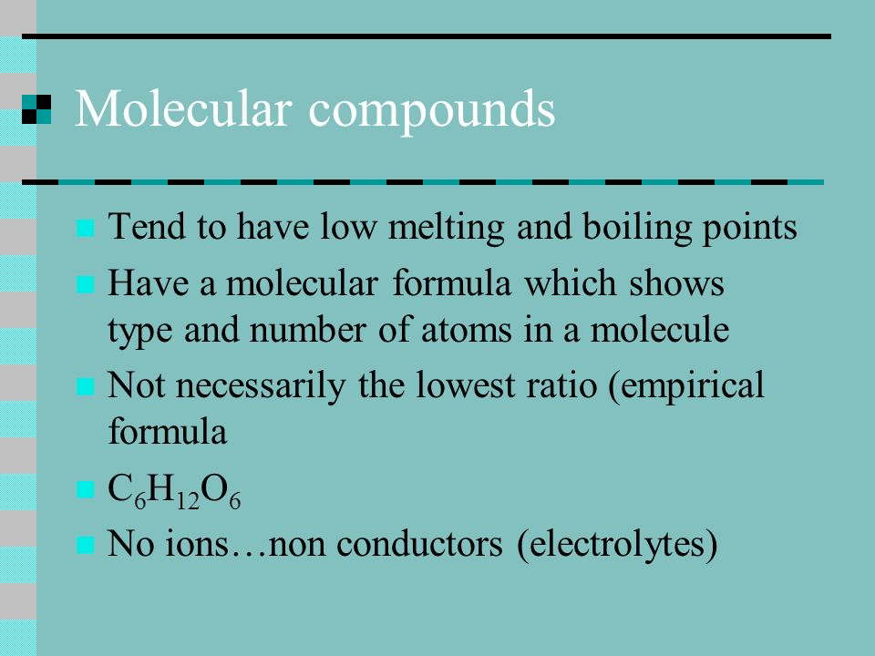 Molecular compounds Tend to have low melting and boiling points Have a molecular formula which shows type and number of atoms in a molecule Not necessarily the lowest ratio (empirical formula C 6 H 12 O 6 No ions…non conductors (electrolytes)