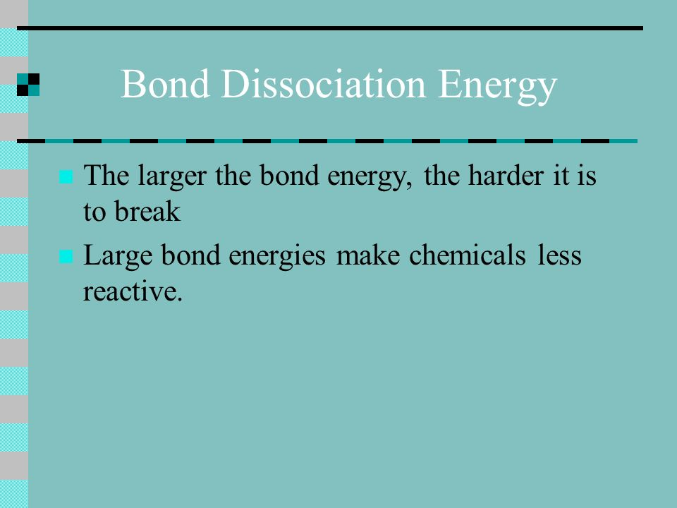 Bond Dissociation Energy The larger the bond energy, the harder it is to break Large bond energies make chemicals less reactive.